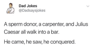 Dad, Dank, and Memes: Dad Jokes  @Dadsaysjokes  A sperm donor, a carpenter, and Julius  Caesar all walk into a bar.  He came, he saw, he conquered One Brutus is always there. by bra_hmin MORE MEMES