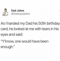 "Birthday, Dad, and Jokes: Dad Jokes  @Dadsaysjokes  As I handed my Dad his 50th birthday  card, he looked at me with tears in his  eyes and said  ""Y""know, one would have been  enough."" ."