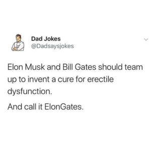Million $ invention !: Dad Jokes  @Dadsaysjokes  Elon Musk and Bill Gates should team  up to invent a cure for erectile  dysfunction.  And call it ElonGates. Million $ invention !