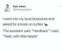 "Dad, Yeah, and Book: Dad Jokes  @Dadsaysjokes  I went into my local bookstore and  asked for a book on turtles  The assistant said. ""Hardback"". I said.  ""Yeah, with little heads"". Everyone loves a dad joke"