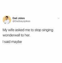 You're gonna be the one that saves me @dadsaysjokes: Dad Jokes  @Dadsaysjokes  My wife asked me to stop singing  wonderwall to her.  I said maybe You're gonna be the one that saves me @dadsaysjokes
