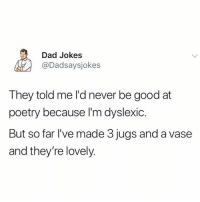 Dad, Good, and Jokes: Dad Jokes  @Dadsaysjokes  They told me l'd never be good at  poetry because l'm dyslexic.  But so far l've made 3 jugs and a vase  and they're lovely. Check these jugs