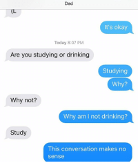 Dad, Drinking, and Okay: Dad  (L  It's okay  Today 8:07 PM  Are you studying or drinking  Studying  Why?  Why not?  Why am I not drinking?  Study  This conversation makes no  sense I think you're the one that's drinking, Dad