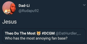 Dad, Dank, and Jesus: Dad-Li  Rudapu92  Jesus  Theo Do The Most tg #DCGM @DatHurdler-...  Who has the most annoying fan base? He's not wrong by Aslakbjoernbjoernsen MORE MEMES