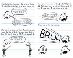 Bruh Pass (PART 3): Dad looked like he was on the verge of tears.  I asked him to explain to me what happened.  Now I was even more confused. Like WHERE  did that sword even come from? Suddenly, it hit  me. I knew what I had to do to survive.  AM THE COMMANDER OF  BRUH MOMENTS. AND I  FAILED MY DUTY.  I NEVER LIKED YOU  ANYWAYS DAD. BUT  THAT SWORD...  THE GOD OF BRUH MOMENTS TOLD ME  THAT THE OHOSEN ONE WOULD BEST ME.  AND AS A ELDER SUPPORTER OF THE GOD,  1 CANT BE EASILY DEFEATED BY SOMEONE  WHO SAID BRUT FOR THE FIRST TIME-  There was no turning back now.  Dad said if he became a Bruh Moment one more  time, the God of Bruh Moments would destroy  him. But that's when he REALLY suprised  BRUH  me.  I GUESS I JUST  HAVE TO KILL YOU  NOW  PANT  PANT Bruh Pass (PART 3)