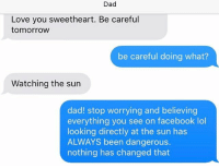 Oh, eclipse. You gave us all so much joy. So much stupidity.: Dad  Love you sweetheart. Be careful  tomorrow  be careful doing what?  Watching the sun  dad! stop worrying and believing  everything you see on facebook lol  looking directly at the sun has  ALWAYS been dangerous.  nothing has changed that Oh, eclipse. You gave us all so much joy. So much stupidity.