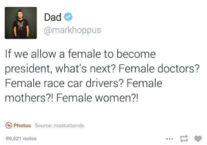 We need to know the possibilities: Dad  @markhoppus  If we allow a female to become  president, what's next? Female doctors?  Female race car drivers? Female  mothers?! Female women?!  Photos Source: masturbands  69,521 notes We need to know the possibilities