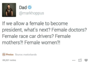 what's next: Dad  @markhoppus  If we allow a female to become  president, what's next? Female doctors?  Female race car drivers? Female  mothers?! Female women?!  Photos Source: masturbands  69,521 notes