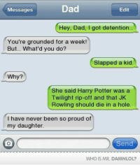 Wish my dad was like this   -Kreacher: Dad  Messages  Edit  Hey, Dad, got detention  You're grounded for a week!  But... What'd you do?  Slapped a kid  Why?  She said Harry Potter was a  Twilight rip-off and that JK  Rowling should die in a hole  I have never been so proud of  my daughter  Send  WHO IS MR. DAMNLOL? Wish my dad was like this   -Kreacher