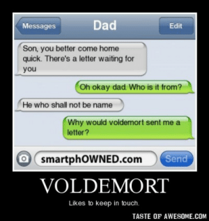 Voldemorthttp://omg-humor.tumblr.com: Dad  Messages  Edit  Son, you better come home  quick. There's a letter waiting for  you  Oh okay dad. Who is it from?  He who shall not be name  Why would voldemort sent me a  letter?  O smartphOWNED.com  Send  VOLDEMORT  Likes to keep in touch.  TASTE OF AWESOME.COM Voldemorthttp://omg-humor.tumblr.com
