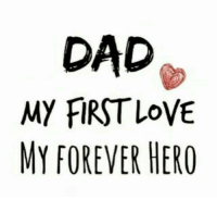 Happy fathers day!: DAD  MY FIRST LOVE  MY FOREVER HERO Happy fathers day!