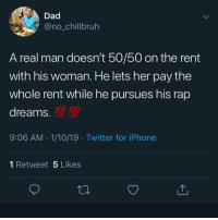 We all had that friend that was ass at rapping but we didn't say nothing: Dad  @no_chillbruh  A real man doesn't 50/50 on the rent  with his woman. He lets her pay the  whole rent while he pursues his rap  dreams.  100 100  9:06 AM 1/10/19 Twitter for iPhone  1 Retweet 5 Likes  ta. We all had that friend that was ass at rapping but we didn't say nothing