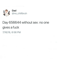 Ight chiefs we done with this meme let it die. Drop a goodnight for a goodnight kiss: Dad  @no_chillbruh  Day 656644 without sex: no one  gives a fuck  7/16/18, 6:56 PM Ight chiefs we done with this meme let it die. Drop a goodnight for a goodnight kiss