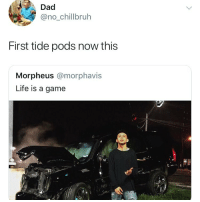 Dad, Funny, and Life: Dad  @no_chillbruh  First tide pods now this  Morpheus @morphavis  Life is a game Imagine flexin crashing your car