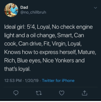 Dad, Funny, and Iphone: Dad  @no_chillbruh  ldeal girl: 5'4, Loyal, No check engine  light and a oil change, Smart, Can  cook, Can drive, Fit, Virgin, Loyal,  Knows how to express herself, Mature,  Rich, Blue eyes, Nice Yonkers and  that's loyal  12:53 PM 1/20/19 Twitter for iPhone They probably exist on mars