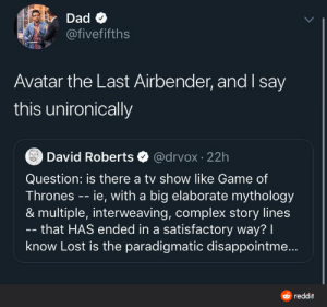 ATLA is a very good show.: Dad O  @fivefifths  Avatar the Last Airbender, and say  this unironically  @drvox · 22h  David Roberts  Question: is there a tv show like Game of  Thrones -- ie, with a big elaborate mythology  & multiple, interweaving, complex story lines  - that HAS ended in a satisfactory way? I  know Lost is the paradigmatic disappointme..  O reddit ATLA is a very good show.