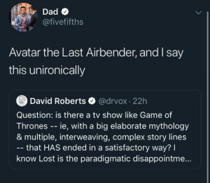 can we be a last airbender sub as well?: Dad O  @fivefifths  Avatar the Last Airbender, and say  this unironically  @drvox · 22h  David Roberts  Question: is there a tv show like Game of  Thrones -- ie, with a big elaborate mythology  & multiple, interweaving, complex story lines  - that HAS ended in a satisfactory way? I  know Lost is the paradigmatic disappointme.. can we be a last airbender sub as well?