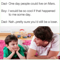 Dad, Memes, and Snapchat: Dad- One day people could live on Mars  Boy- I would be so cool if that happened  to me some day.  Dad- Nah.. pretty sure you'd still be a loser.  Zero  fuxleft Snapchat: Dankmemesgang 🔥
