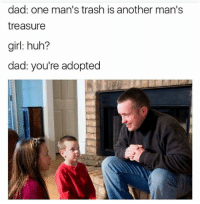 Dad, Huh, and Trash: dad: one man's trash is another man's  treasure  girl: huh?  dad: you're adopted <p>- La basura de un hombre puede ser el tesoro de otro.</p><p>- Wat?</p><p>- Que sois adoptados.</p>