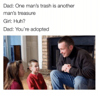 "Dad, Dank, and Huh: Dad: One man's trash is another  man's treasure  Girl: Huh?  Dad: You're adopted <p>I am sorry via /r/dank_meme <a href=""http://ift.tt/2BVWgGX"">http://ift.tt/2BVWgGX</a></p>"