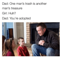 "Dad, Huh, and Memes: Dad: One man's trash is another  man's treasure  Girl: Huh?  Dad: You're adopted <p>Sorry to break it to you via /r/memes <a href=""http://ift.tt/2s4zFbf"">http://ift.tt/2s4zFbf</a></p>"