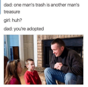 Dad, Huh, and Trash: dad: one man's trash is another man's  treasure  girl: huh?  dad: you're adopted I am.