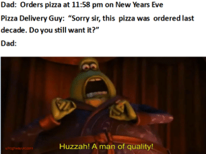"papa johns for papa: Dad: Orders pizza at 11:58 pm on New Years Eve  Pizza Delivery Guy: ""Sorry sir, this pizza was ordered last  decade. Do you still want it?""  Dad:  Huzzah! A man of quality!  u/highwayunicorn papa johns for papa"