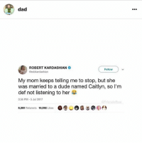 Dad, Dude, and Kardashian: dad  ROBERT KARDASHIAN  erobkardashian  Follow  My mom keeps telling me to stop, but she  was married to a dude named Caitlyn, so I'm  def not listening to her  3:56 PM-5 Jul 2017  6,260 Retweets 18,592 Likes 00-6a FOLLOW ME ON @dad , NOT POSTING ON SATAN TILL @dad GETS TO 490k @dad