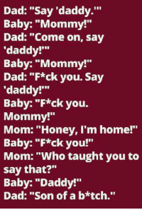 "Baby Daddys: Dad: ""Say daddy  Baby: ""Mommy!  Dad: ""Come on, say  'daddy!'""  Baby: ""Mommy!""  Dad: ""F*ck you. Say  'daddy!'""  Baby: ""F*ck you.  Mommy!""  Mom: ""Honey, I'm home!""  Baby: ""F*ck you!""  Mom: ""Who taught you to  say that?""  Baby: ""Daddy!""  Dad: ""Son of a b*tch."""