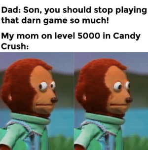 Hope this hasn't been done before: Dad: Son, you should stop playing  that darn game so much!  My mom on level 5000 in Candy  Crush: Hope this hasn't been done before