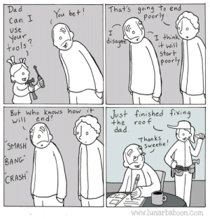 "tools: Dad  That's going to end  poorly  You bet!  Can I  Use  your  tools?  disaged  I think  it will  start  poorly  But. who knows how it  end?  Just finished fixing  will  the  roof  dad.  SMASH  Than ks  Sweetie!  BANG""  CRASH  WWw.lunarbaboon.com tools"