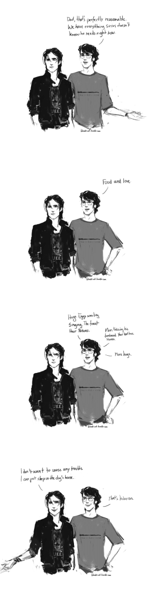 blvnk-art: 'You ran away from home?' 'When I was about sixteen,' said Sirius. 'I'd had enough.' 'Where did you go?' asked Harry, staring at him. 'Your dad's place,' said Sirius. 'Your grandparents were really good about it; they sort of adopted me as a second son. | Harry Potter and the Order of the Phoenix: Dad, that's perfectly reasonable  We have everything Sirivs cloesn't  Know he heeds right  how  this is not a wand  UEE  blvnk-art tumtr com   Food and love  this is not a wand  UEE  blvNkArt tumblr. Com   5inging The finst  Hair Pohions  Mum Knssing his  forehead. Your bed hne  Stonies  has  More  this is not a wand  UEE  DlVnk-art.tumblr. com   don want to  cause any frouble  ust skep in the dog's hause  can  That's hilarios  this is not a wand  UEE  blvwk-art tumbr.Com blvnk-art: 'You ran away from home?' 'When I was about sixteen,' said Sirius. 'I'd had enough.' 'Where did you go?' asked Harry, staring at him. 'Your dad's place,' said Sirius. 'Your grandparents were really good about it; they sort of adopted me as a second son. | Harry Potter and the Order of the Phoenix