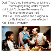 Snapchat : dankmemesgang: Dad: There's no fricking way ur joining a  meme gang living under my roof!  Kid: I didn't choose this meme life.  This meme life chose me!!  Dad: Do u ever wanna see a vagina in  ur life that isn't ur own reflection!  Kid: I see u everyday!  adankmemesgang Snapchat : dankmemesgang
