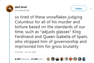 Our Time: dad tired  Follow  @markpopham  so tired of these snowflakes judging  Columbus for all of his murder and  torture based on the standards of our  time, such as *adjusts glasses* King  Ferdinand and Queen Isabella of Spain,  who stripped him of governorship and  imprisoned him for gross brutality  5:30 AM -14 Oct 2019  6,299 Retweets 27,482 Likes