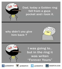 "Be Like, Dad, and Meme: Dad, today a Golden ring  fell from a guys  pocket and i took it.  why didn't you give  him back ?  I was going to..  but in the ring it  was writen  ""Forever Yours""  K @DESIFUN 증@DESIFUN  @DESIFUN-DESIFUN.COM Twitter: BLB247 Snapchat : BELIKEBRO.COM belikebro sarcasm meme Follow @be.like.bro"