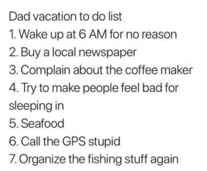 meirl: Dad vacation to do list  1. Wake up at 6 AM for no reason  2. Buy a local newspaper  3. Complain about the coffee maker  4. Try to make people feel bad for  sleeping in  5. Seafood  6. Call the GPS stupid  7. Organize the fishing stuff again meirl