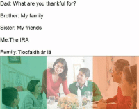 Drunken Irish: Dad: What are you thankful for?  Brother: My family  Sister: My friends  Me: The IRA  Family: Tiocfaidh  ar