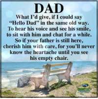 """Dad, Hello, and Memes: DAD  What I'd give, if I could say  """"Hello Dad"""" in the same old way.  To hear his voice and see his smile,  to sit with him and chat for a while.  So if your father is still here,  cherish him with care, for you'll never  know the heartache until you see  his empty chair. Understanding Compassion ❤️"""