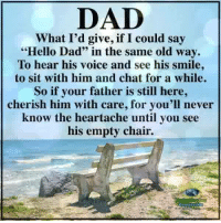 """Dad, Hello, and Memes: DAD  What I'd give, if I could say  Hello Dad"""" in the same old way.  To hear his voice and see his smile  to sit with him and chat for a while.  So if your father is still here,  cherish him with care, for you'll never  know the heartache until you see  his empty chair. Understanding Compassion <3"""