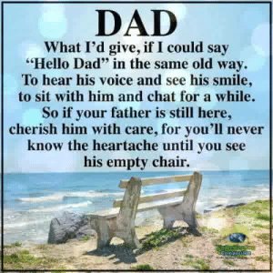 "Dad, Hello, and Memes: DAD  What I'd give, if I could say  Hello Dad"" in the same old way.  To hear his voice and see his smile  to sit with him and chat for a while.  So if your father is still here,  cherish him with care, for you'll never  know the heartache until you see  his empty chair. <3"