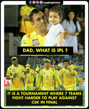 #CSK #IPL: DAD, WHAT IS IPL ?  re  IT IS A TOURNAMENT WHERE 7 TEAMS  FIGHT HARDER TO PLAY AGAINST  CSK IN FINAL #CSK #IPL