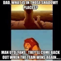 haha: DAD, WHAT ISIN THOSE SHADOWY  PLACES?  MAN UTD FANS. THEY LL COME BACK  OUT WHEN THE TEAM WINS AGAIN haha