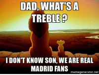 Tag them😂😂   Via: Cules Of FC Barcelona: DAD, WHAT SA  TREBLE P  I DON'T KNOW SON, WEARE REAL  MADRID FANS  memegenerator.net Tag them😂😂   Via: Cules Of FC Barcelona