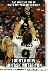 Dad, Meme, and Nfl: DAD WHATS IT LIKE TO  NEVER HAVE WON THE BIG ONE?  DONT KNOW  SON ASK MATTRYAN  By: Face  WhatDoUMeme.com  book.com/ I don't know son!