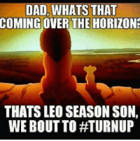 Leo Season: DAD WHATS THAT  COMING OVER THE HORIZON  THATS LEO SEASON SON,  WE BOUT TO