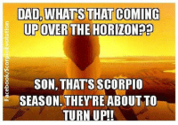 Like ✔ Comment ✔ Share ✔ Tag ✔ @ScorpioEvolution  @ScorpioSeason    ♏ The Scorpio Evolution & Scorpio Woman - Femme Fatale  Join our #Scorpio - Only Group: https://www.facebook.com/groups/559287964185752/: DAD, WHATS THAT COMING  UP OVER THE HORIZON??  SON, THATS SCORPIO  SEASON THEY RE ABOUT TO  TURN UP!! Like ✔ Comment ✔ Share ✔ Tag ✔ @ScorpioEvolution  @ScorpioSeason    ♏ The Scorpio Evolution & Scorpio Woman - Femme Fatale  Join our #Scorpio - Only Group: https://www.facebook.com/groups/559287964185752/