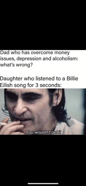 Dad, Money, and Best: Dad who has overcome money  issues, depression and alcoholism:  what's wrong?  Daughter who listened to a Billie  Eilish song for 3 seconds:  You wouldn't get it Billy eyelash gets to the best of us