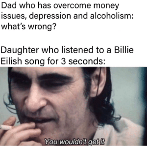 Dad, Money, and Shit: Dad who has overcome money  issues, depression and alcoholism:  what's wrong?  Daughter who listened to a Billie  Eilish song for 3 seconds:  You wouldn't get it Oh shit that's deep