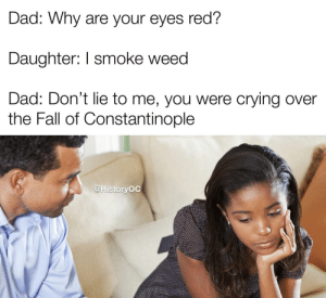 A pivotal time indeed: Dad: Why are your eyes red?  Daughter: I smoke weed  Dad: Don't lie to me, you were crying over  the Fall of Constantinople  @HistoryOC A pivotal time indeed