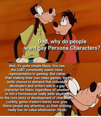 Community, Dad, and Lgbt: Dad, why do people  ant gay Persona Characters?  Well, it's quite simple Maxy. You see  the LGBT community wants more  representation in gaming. But rather  than making their own video games, the  lazily choose to demand that individual  developers and writers add in a gay  character for them, regardless of whethe  or not a homosexual really adds anythi  to the core story or development of characters  Luckily, game creators barely ever give  these people any attention, so their whining  really has no value whatsoever. Hyuk!  reall has no vaue whatsoeve.fr I'm gay , you're gay, we're all gay